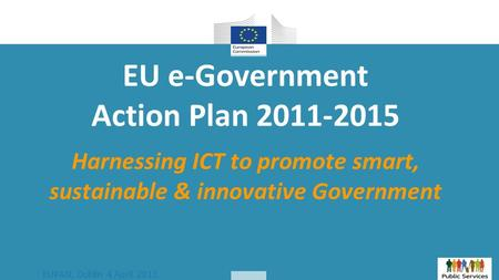 EUPAN, Dublin 4 April 2013 EU e-Government Action Plan 2011-2015 Harnessing ICT to promote smart, sustainable & innovative Government.