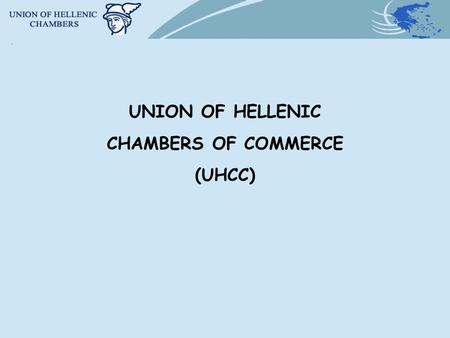 UNION OF HELLENIC CHAMBERS OF COMMERCE (UHCC). BRIEF BACKGROUND OF THE CHAMBER INSTITUTION IN GREECE The UHCC and the 59 Greek Chambers are Public Law.