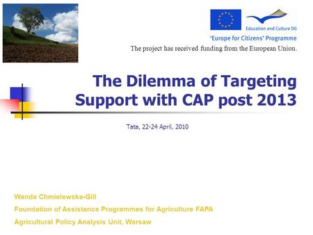 The project has received funding from the European Union. The Dilemma of Targeting Support with CAP post 2013 Tata, 22-24 April, 2010 Wanda Chmielewska-Gill.