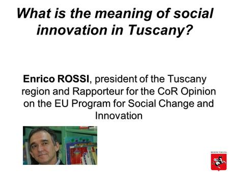 What is the meaning of social innovation in Tuscany? Enrico ROSSI, president of the Tuscany region and Rapporteur for the CoR Opinion on the EU Program.