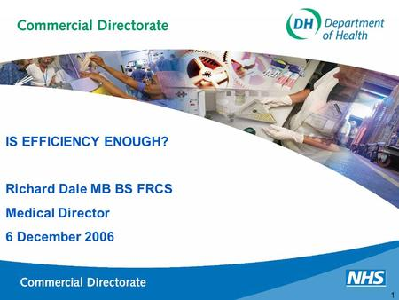 1 Click to edit Master subtitle style Click to edit Master title style Richard Dale MB BS FRCS Medical Director 6 December 2006 IS EFFICIENCY ENOUGH?
