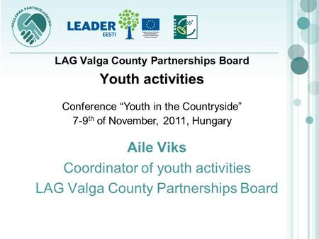 Aile Viks Coordinator of youth activities LAG Valga County Partnerships Board Youth activities Conference Youth in the Countryside 7-9 th of November,