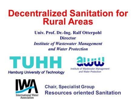 Decentralized Sanitation for Rural Areas Univ. Prof. Dr.-Ing. Ralf Otterpohl Director Institute of Wastewater Management and Water Protection Chair, Specialist.