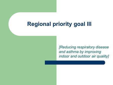 Regional priority goal III [Reducing respiratory disease and asthma by improving indoor and outdoor air quality]