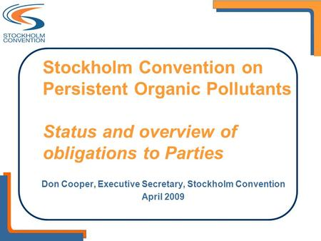 Stockholm Convention on Persistent Organic Pollutants Status and overview of obligations to Parties Don Cooper, Executive Secretary, Stockholm Convention.