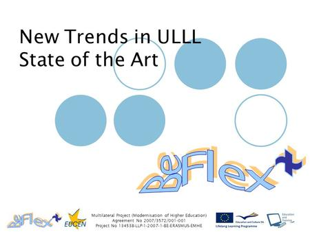 Multilateral Project (Modernisation of Higher Education) Agreement No 2007/3572/001-001 Project No 134538-LLP-1-2007-1-BE-ERASMUS-EMHE New Trends in ULLL.