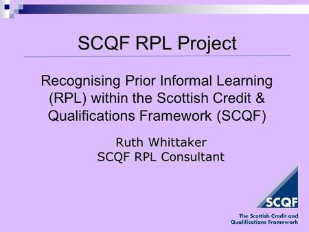 SCQF RPL Project Ruth Whittaker SCQF RPL Consultant Recognising Prior Informal Learning (RPL) within the Scottish Credit & Qualifications Framework (SCQF)