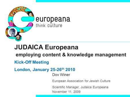 JUDAICA Europeana employing content & knowledge management Kick-Off Meeting London, January 25-26 th 2010 Dov Winer European Association for Jewish Culture.