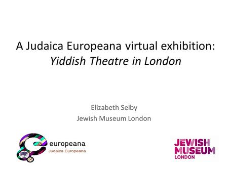 A Judaica Europeana virtual exhibition: Yiddish Theatre in London Elizabeth Selby Jewish Museum London.