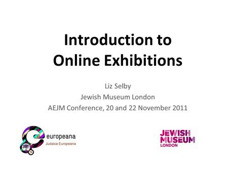 Introduction to Online Exhibitions Liz Selby Jewish Museum London AEJM Conference, 20 and 22 November 2011.