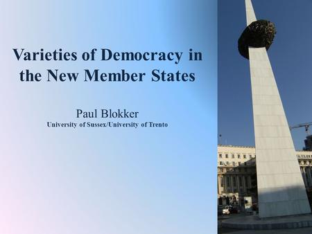 Varieties of Democracy in the New Member States Paul Blokker University of Sussex/University of Trento.