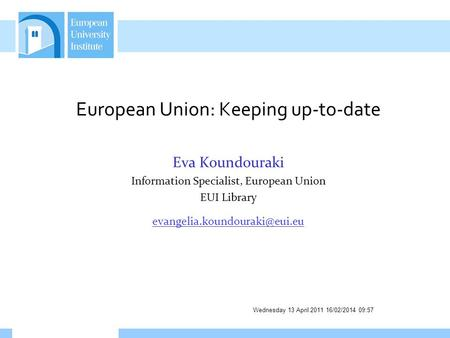 Wednesday 13 April 2011 16/02/2014 09:58 European Union: Keeping up-to-date Eva Koundouraki Information Specialist, European Union EUI Library