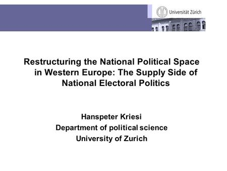 Restructuring the National Political Space in Western Europe: The Supply Side of National Electoral Politics Hanspeter Kriesi Department of political science.