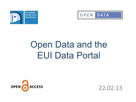 Open Data and the EUI Data Portal 22.02.13. Access to Statistical Data – The EUI Data PortalThe EUI Data Portal – Open DataOpen Data.