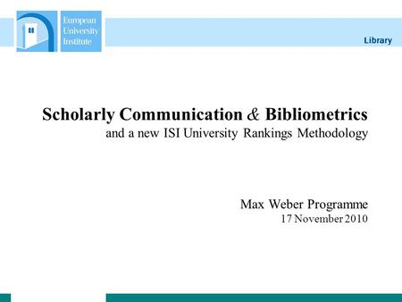 Library Scholarly Communication & Bibliometrics and a new ISI University Rankings Methodology Max Weber Programme 17 November 2010.