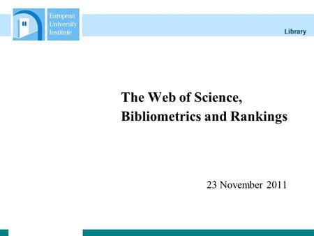 Library The Web of Science, Bibliometrics and Rankings 23 November 2011.