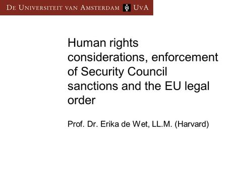 Human rights considerations, enforcement of Security Council sanctions and the EU legal order Prof. Dr. Erika de Wet, LL.M. (Harvard)