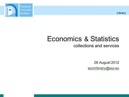 Library Economics & Statistics collections and services 28 August 2012