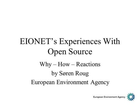 EIONETs Experiences With Open Source Why – How – Reactions by Søren Roug European Environment Agency.