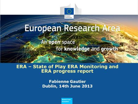 Research and Innovation Why does ERA Need to Flourish ERA – State of Play ERA Monitoring and ERA progress report Fabienne Gautier Dublin, 14th June 2013.