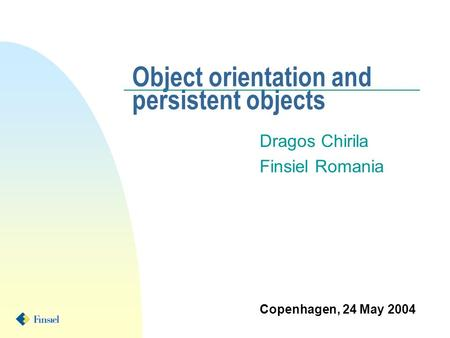 Object orientation and persistent objects Dragos Chirila Finsiel Romania Copenhagen, 24 May 2004.