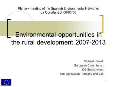 1 Plenary meeting of the Spanish Environmental Networks La Coruña, ES, 08/06/06 Environmental opportunities in the rural development 2007-2013 Michael.