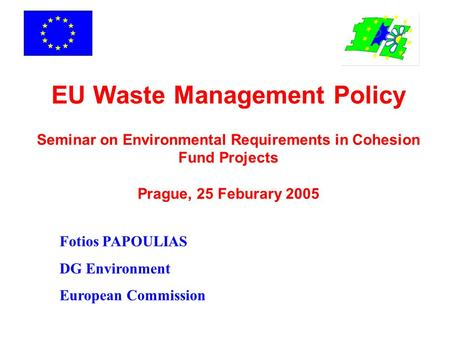 EU Waste Management Policy Seminar on Environmental Requirements in Cohesion Fund Projects Prague, 25 Feburary 2005 Fotios PAPOULIAS DG Environment.