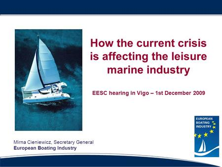 How the current crisis is affecting the leisure marine industry EESC hearing in Vigo – 1st December 2009 Mirna Cieniewicz, Secretary General European Boating.