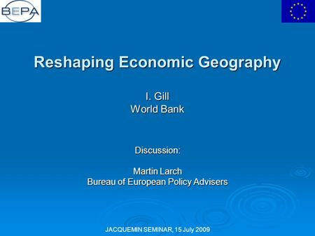 JACQUEMIN SEMINAR, 15 July 2009 Reshaping Economic Geography I. Gill World Bank Discussion: Martin Larch Bureau of European Policy Advisers.