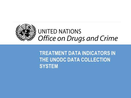 TREATMENT DATA INDICATORS IN THE UNODC DATA COLLECTION SYSTEM.