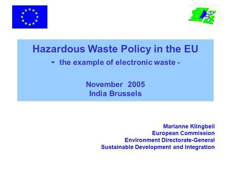 Hazardous Waste Policy in the EU - the example of electronic waste - November 2005 India Brussels Marianne Klingbeil European Commission Environment Directorate-General.