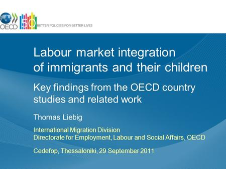 Labour market integration of immigrants and their children Key findings from the OECD country studies and related work Thomas Liebig International Migration.