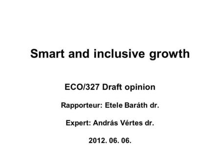 Smart and inclusive growth ECO/327 Draft opinion Rapporteur: Etele Baráth dr. Expert: András Vértes dr. 2012. 06. 06.
