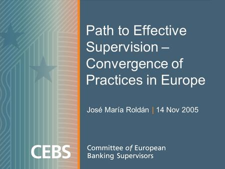 Path to Effective Supervision – Convergence of Practices in Europe José María Roldán | 14 Nov 2005.