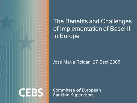 The Benefits and Challenges of Implementation of Basel II in Europe José María Roldán | 27 Sept 2005.