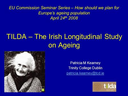 TILDA – The Irish Longitudinal Study on Ageing Patricia M Kearney Trinity College Dublin EU Commission Seminar Series – How should.