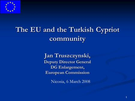 1 The EU and the Turkish Cypriot community Jan Truszczynski, Deputy Director General DG Enlargement, European Commission Nicosia, 6 March 2008.