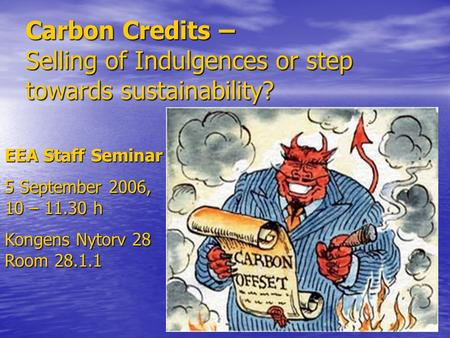 Carbon Credits – Selling of Indulgences or step towards sustainability? EEA Staff Seminar 5 September 2006, 10 – 11.30 h Kongens Nytorv 28 Room 28.1.1.