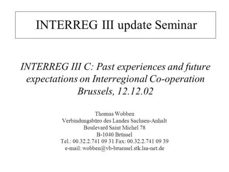 INTERREG III C: Past experiences and future expectations on Interregional Co-operation Brussels, 12.12.02 Thomas Wobben Verbindungsbüro des Landes Sachsen-Anhalt.
