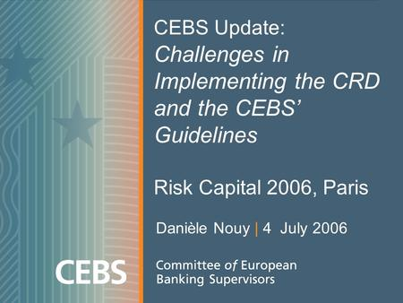 CEBS Update: Challenges in Implementing the CRD and the CEBS Guidelines Risk Capital 2006, Paris Danièle Nouy | 4 July 2006.