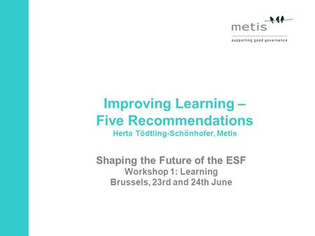 Improving Learning – Five Recommendations Herta Tödtling-Schönhofer, Metis Shaping the Future of the ESF Workshop 1: Learning Brussels, 23rd and 24th June.