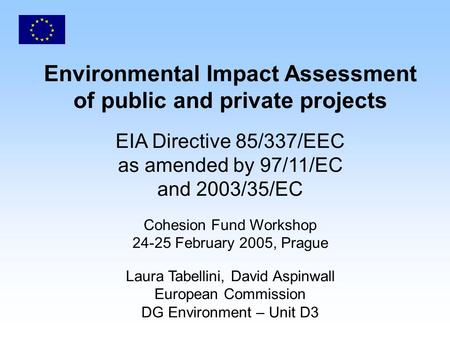 Environmental Impact Assessment of public and private projects EIA Directive 85/337/EEC as amended by 97/11/EC and 2003/35/EC Cohesion Fund Workshop 24-25.