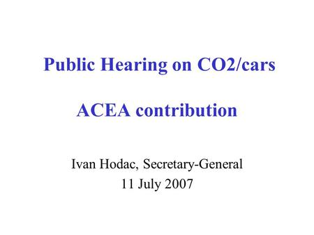 Public Hearing on CO2/cars ACEA contribution Ivan Hodac, Secretary-General 11 July 2007.