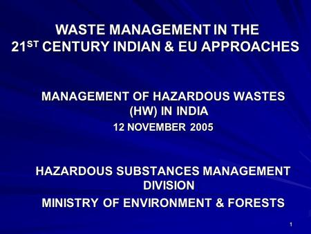 1 WASTE MANAGEMENT IN THE 21 ST CENTURY INDIAN & EU APPROACHES WASTE MANAGEMENT IN THE 21 ST CENTURY INDIAN & EU APPROACHES MANAGEMENT OF HAZARDOUS WASTES.