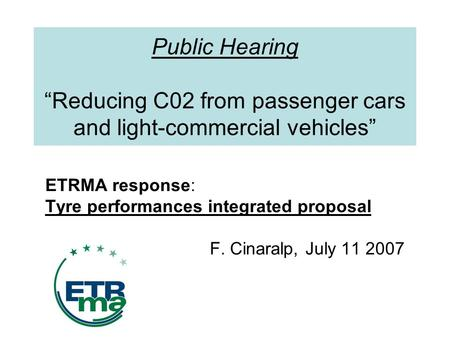 Public Hearing Reducing C02 from passenger cars and light-commercial vehicles ETRMA response: Tyre performances integrated proposal F. Cinaralp, July 11.