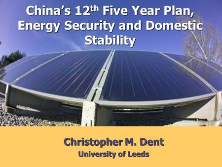 Christopher M. Dent University of Leeds Chinas 12 th Five Year Plan, Energy Security and Domestic Stability.