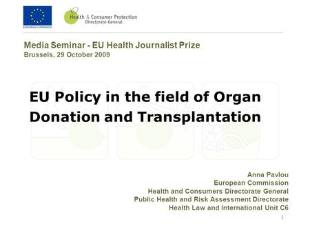 1 EU Policy in the field of Organ Donation and Transplantation Media Seminar - EU Health Journalist Prize Brussels, 29 October 2009 Anna Pavlou European.