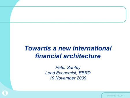 Towards a new international financial architecture Peter Sanfey Lead Economist, EBRD 19 November 2009.