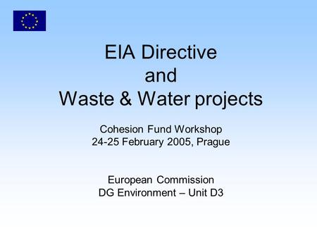 EIA Directive and Waste & Water projects Cohesion Fund Workshop 24-25 February 2005, Prague European Commission DG Environment – Unit D3.