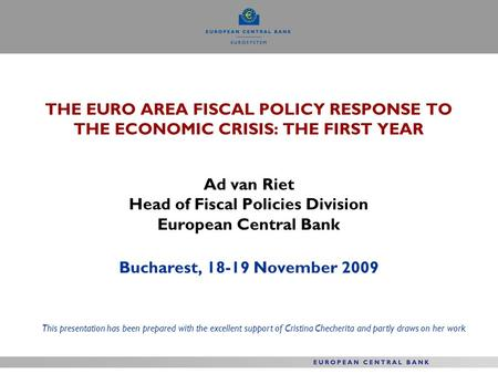 THE EURO AREA FISCAL POLICY RESPONSE TO THE ECONOMIC CRISIS: THE FIRST YEAR Ad van Riet Head of Fiscal Policies Division European Central Bank Bucharest,